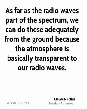 Claude Nicollier - As far as the radio waves part of the spectrum, we can do these adequately from the ground because the atmosphere is basically transparent to our radio waves.