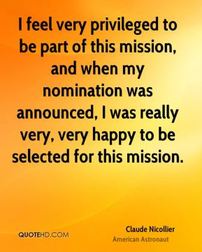 I feel very privileged to be part of this mission, and when my nomination was announced, I was really very, very happy to be selected for this mission.