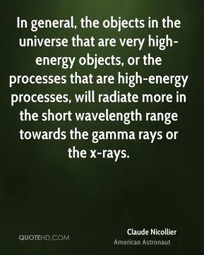 Claude Nicollier - In general, the objects in the universe that are very high-energy objects, or the processes that are high-energy processes, will radiate more in the short wavelength range towards the gamma rays or the x-rays.