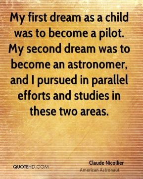Claude Nicollier - My first dream as a child was to become a pilot. My second dream was to become an astronomer, and I pursued in parallel efforts and studies in these two areas.