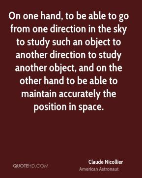 Claude Nicollier - On one hand, to be able to go from one direction in the sky to study such an object to another direction to study another object, and on the other hand to be able to maintain accurately the position in space.