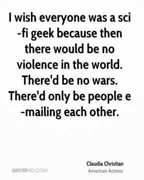 I wish everyone was a sci-fi geek because then there would be no violence in the world. There'd be no wars. There'd only be people e-mailing each other.