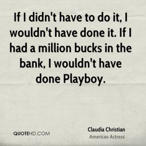 Claudia Christian - If I didn't have to do it, I wouldn't have done it. If I had a million bucks in the bank, I wouldn't have done Playboy.