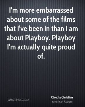 Claudia Christian - I'm more embarrassed about some of the films that I've been in than I am about Playboy. Playboy I'm actually quite proud of.