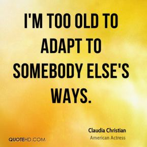 I'm too old to adapt to somebody else's ways.
