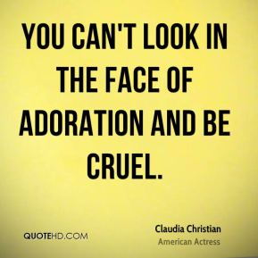 You can't look in the face of adoration and be cruel.