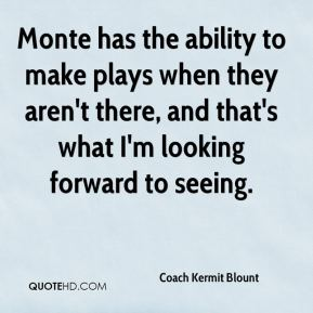 Coach Kermit Blount - Monte has the ability to make plays when they aren't there, and that's what I'm looking forward to seeing.