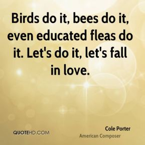 Cole Porter - Birds do it, bees do it, even educated fleas do it. Let's do it, let's fall in love.