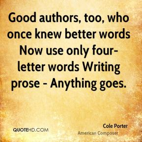 Good authors, too, who once knew better words Now use only four-letter words Writing prose - Anything goes.