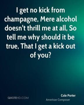 Cole Porter - I get no kick from champagne, Mere alcohol doesn't thrill me at all, So tell me why should it be true, That I get a kick out of you?