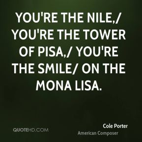 You're the Nile,/ You're the Tower of Pisa,/ You're the smile/ On the Mona Lisa.