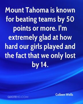 Colleen Wells - Mount Tahoma is known for beating teams by 50 points or more. I'm extremely glad at how hard our girls played and the fact that we only lost by 14.
