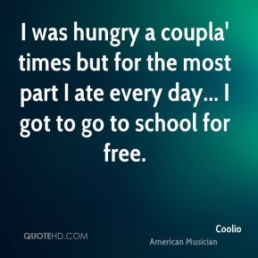 I was hungry a coupla' times but for the most part I ate every day... I got to go to school for free.