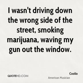 I wasn't driving down the wrong side of the street, smoking marijuana, waving my gun out the window.