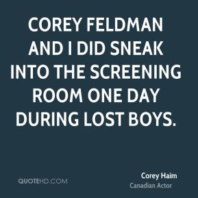 Corey feldman and I did sneak into the screening room one day during Lost Boys.