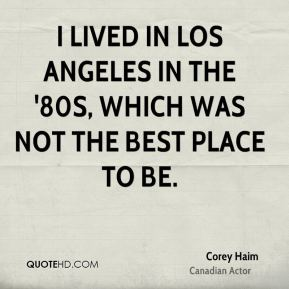 Corey Haim - I lived in Los Angeles in the '80s, which was not the best place to be.