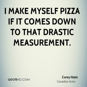 Corey Haim - I make myself pizza if it comes down to that drastic measurement.