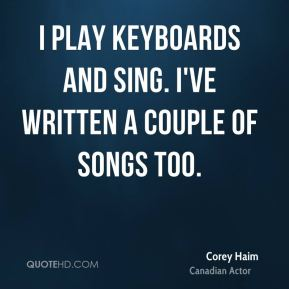 Corey Haim - I play keyboards and sing. I've written a couple of songs too.