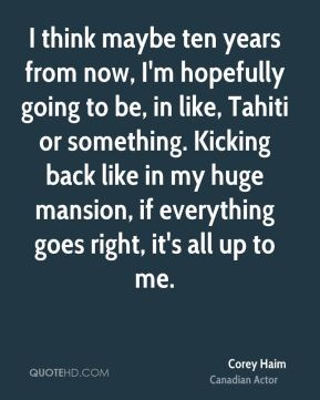 I think maybe ten years from now, I'm hopefully going to be, in like, Tahiti or something. Kicking back like in my huge mansion, if everything goes right, it's all up to me.