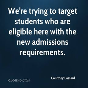 Courtney Cassard - We're trying to target students who are eligible here with the new admissions requirements.