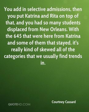Courtney Cassard - You add in selective admissions, then you put Katrina and Rita on top of that, and you had so many students displaced from New Orleans. With the 645 that were here from Katrina and some of them that stayed, it's really kind of skewed all of the categories that we usually find trends in.