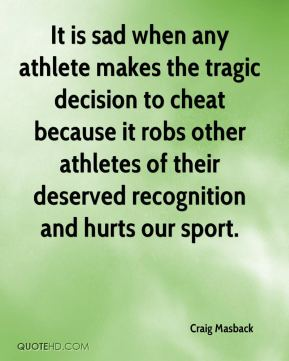 Craig Masback - It is sad when any athlete makes the tragic decision to cheat because it robs other athletes of their deserved recognition and hurts our sport.