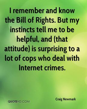 Craig Newmark - I remember and know the Bill of Rights. But my instincts tell me to be helpful, and (that attitude) is surprising to a lot of cops who deal with Internet crimes.