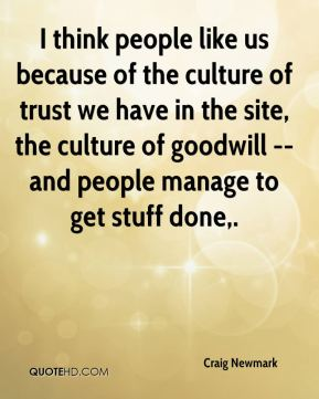 Craig Newmark - I think people like us because of the culture of trust we have in the site, the culture of goodwill -- and people manage to get stuff done.