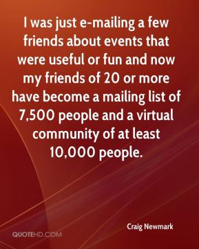 Craig Newmark - I was just e-mailing a few friends about events that were useful or fun and now my friends of 20 or more have become a mailing list of 7,500 people and a virtual community of at least 10,000 people.