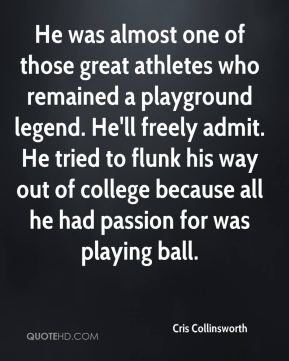 He was almost one of those great athletes who remained a playground legend. He'll freely admit. He tried to flunk his way out of college because all he had passion for was playing ball.