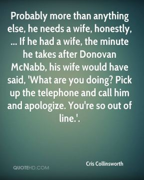 Probably more than anything else, he needs a wife, honestly, ... If he had a wife, the minute he takes after Donovan McNabb, his wife would have said, 'What are you doing? Pick up the telephone and call him and apologize. You're so out of line.'.