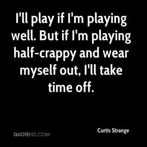 Curtis Strange - I'll play if I'm playing well. But if I'm playing half-crappy and wear myself out, I'll take time off.