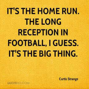 Curtis Strange - It's the home run. The long reception in football, I guess. It's the big thing.
