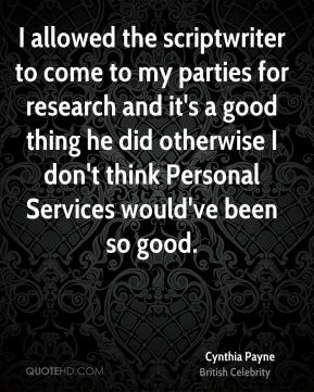 I allowed the scriptwriter to come to my parties for research and it's a good thing he did otherwise I don't think Personal Services would've been so good.