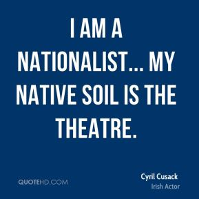 I am a nationalist... my native soil is the theatre.