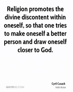 Religion promotes the divine discontent within oneself, so that one tries to make oneself a better person and draw oneself closer to God.