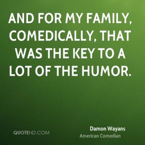 And for my family, comedically, that was the key to a lot of the humor.