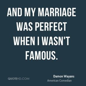 And my marriage was perfect when I wasn't famous.