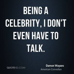 Being a celebrity, I don't even have to talk.