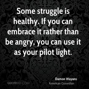 Some struggle is healthy. If you can embrace it rather than be angry, you can use it as your pilot light.