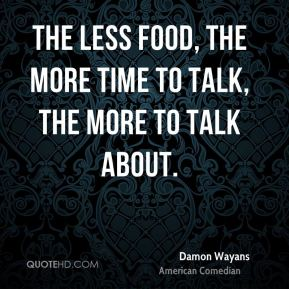 The less food, the more time to talk, the more to talk about.