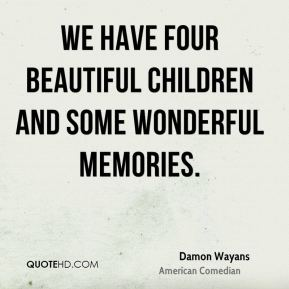 We have four beautiful children and some wonderful memories.