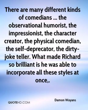 Damon Wayans - There are many different kinds of comedians ... the observational humorist, the impressionist, the character creator, the physical comedian, the self-deprecator, the dirty-joke teller. What made Richard so brilliant is he was able to incorporate all these styles at once.