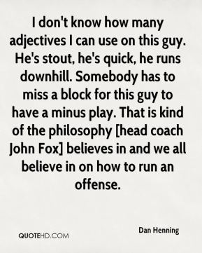 Dan Henning - I don't know how many adjectives I can use on this guy. He's stout, he's quick, he runs downhill. Somebody has to miss a block for this guy to have a minus play. That is kind of the philosophy [head coach John Fox] believes in and we all believe in on how to run an offense.