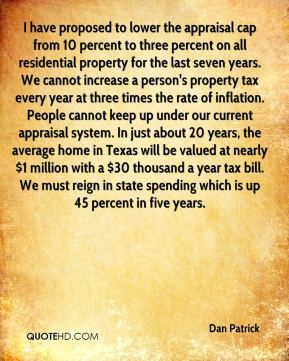 Dan Patrick - I have proposed to lower the appraisal cap from 10 percent to three percent on all residential property for the last seven years. We cannot increase a person's property tax every year at three times the rate of inflation. People cannot keep up under our current appraisal system. In just about 20 years, the average home in Texas will be valued at nearly $1 million with a $30 thousand a year tax bill. We must reign in state spending which is up 45 percent in five years.