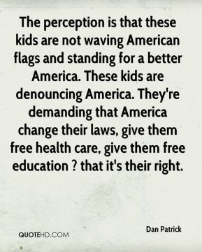 Dan Patrick - The perception is that these kids are not waving American flags and standing for a better America. These kids are denouncing America. They're demanding that America change their laws, give them free health care, give them free education ? that it's their right.