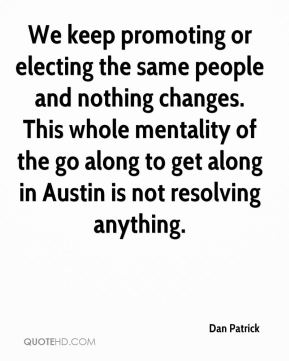 Dan Patrick - We keep promoting or electing the same people and nothing changes. This whole mentality of the go along to get along in Austin is not resolving anything.