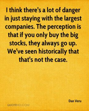 Dan Veru - I think there's a lot of danger in just staying with the largest companies. The perception is that if you only buy the big stocks, they always go up. We've seen historically that that's not the case.