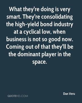 Dan Veru - What they're doing is very smart. They're consolidating the high-yield bond industry at a cyclical low, when business is not so good now. Coming out of that they'll be the dominant player in the space.
