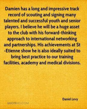 Daniel Levy - Damien has a long and impressive track record of scouting and signing many talented and successful youth and senior players. I believe he will be a huge asset to the club with his forward-thinking approach to international networking and partnerships. His achievements at St-Etienne show he is also ideally suited to bring best practice to our training facilities, academy and medical divisions.